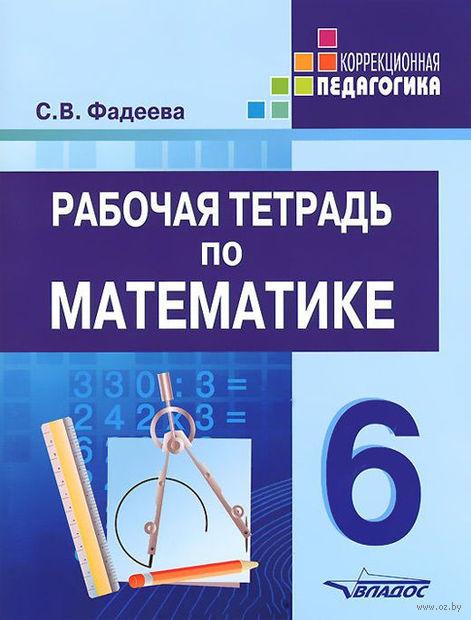 Рабочая тетрадь по математике. 6 класс. Светлана Фадеева
