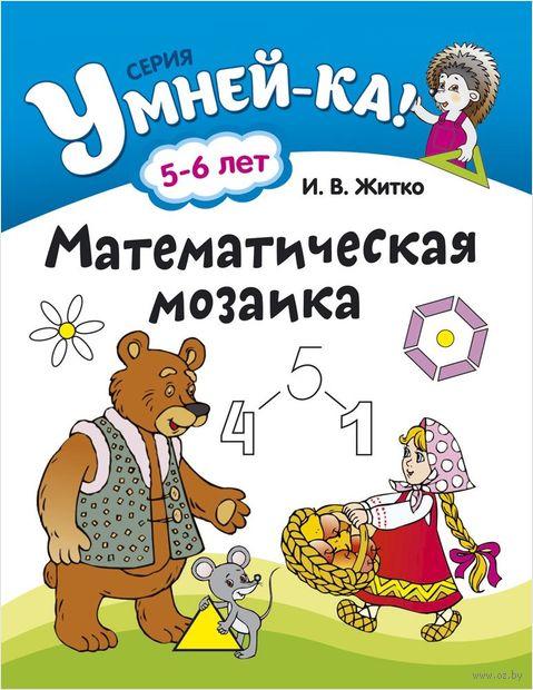 Математическая мозаика. 5-6 лет. Ирина Житко