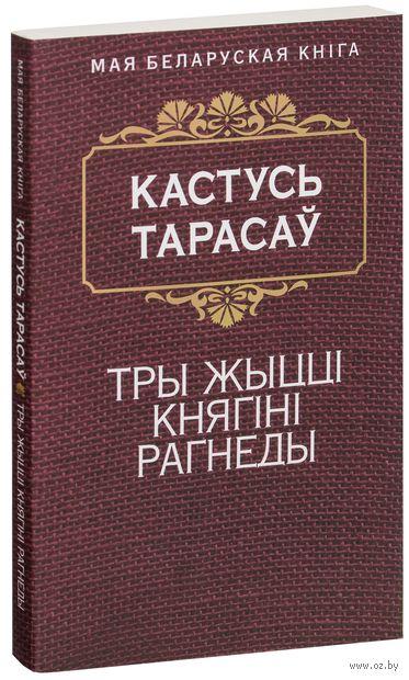 Тры жыццi княгiнi Рагнеды. Константин Тарасов