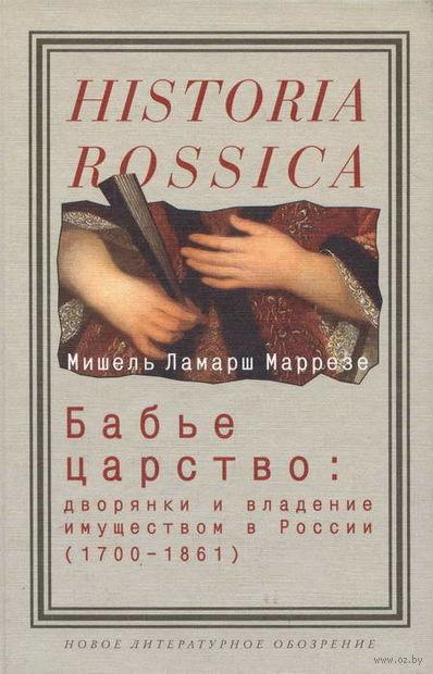 Бабье царство. Дворянки и владение имуществом в России (1700-1861). Мишель Ламарш Маррезе
