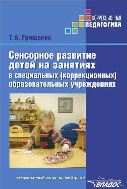 Сенсорное развитие детей на занятиях в специальных (коррекционных) образовательных учреждениях. Татьяна Грищенко