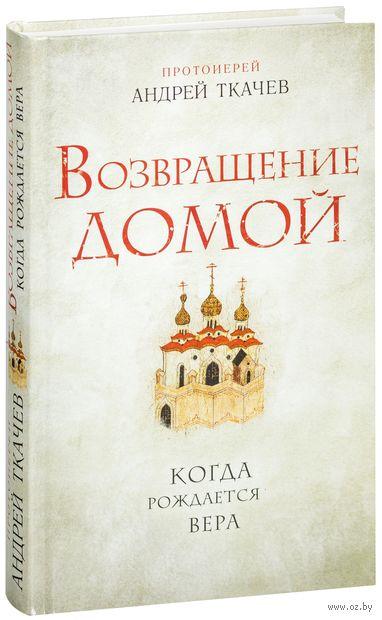 Возвращение домой. Когда рождается вера. Протоиерей Андрей Ткачев