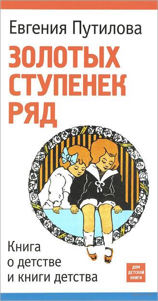 Золотых ступенек ряд. Книга о детстве и книги детства. Евгения Путилова
