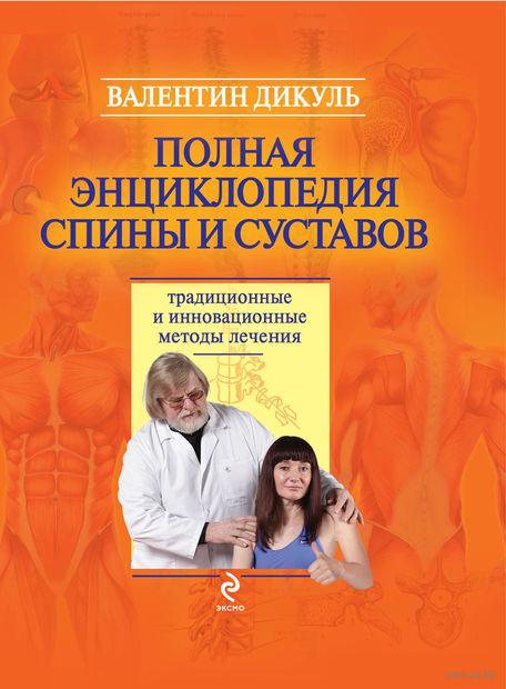 Полная энциклопедия спины и суставов. Традиционные и инновационные методы лечения. Валентин Дикуль