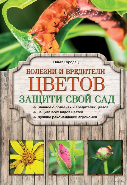 Болезни и вредители цветов. Защити свой сад!. О. Городец