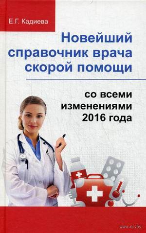 Новейший справочник врача скорой помощи. Е. Кадиева