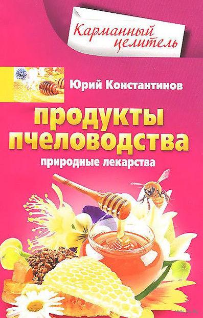Продукты пчеловодства. Природные лекарства. Юрий Константинов