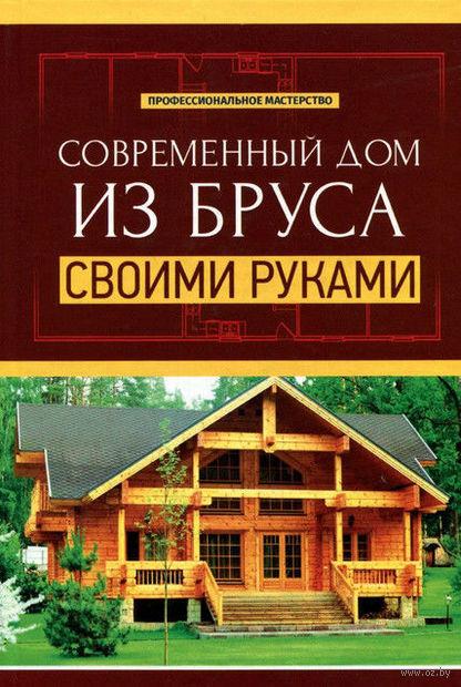 Современный дом из бруса своими руками. В. Котельников