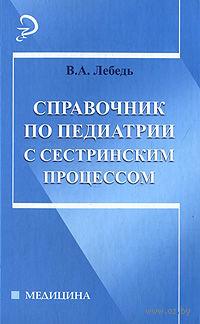 Справочник по педиатрии с сестринским процессом. Вера Лебедько