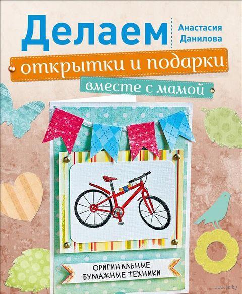 Делаем открытки и подарки вместе с мамой. Оригинальные бумажные техники. Анастасия Данилова