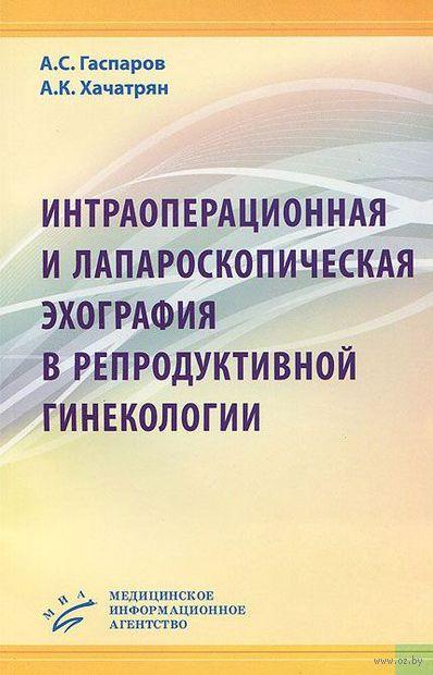 Интраоперационная и лапароскопическая эхография в репродуктивной гинекологии. А. Гаспаров, А. Хачатрян