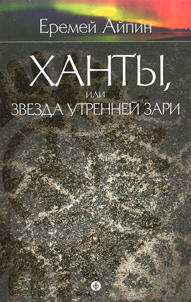 Ханты, или Звезда Утренней Зари. Еремей Айпин