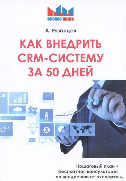 Как внедрить CRM - систему за 50 дней. Алексей Рязанцев