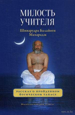 Милость Учителя. Рассказ о пройденном йогическом тапасе. Шри Шиварудра Балайоги Махарадж