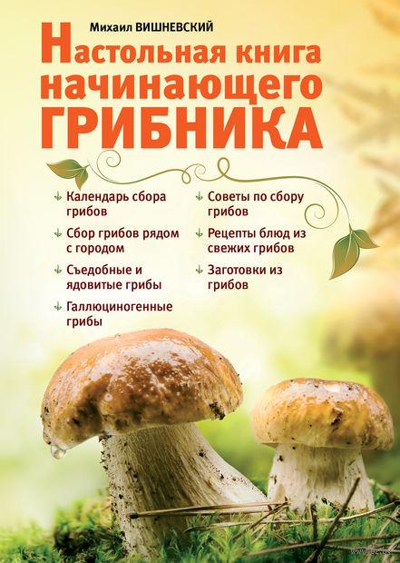 Настольная книга начинающего грибника. Михаил Вишневский