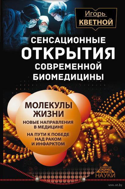 Сенсационные открытия современной биомедицины. Молекулы жизни. Игорь Кветной
