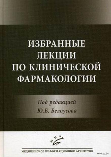 Избранные лекции по клинической фармакологии. Юрий Белоусов