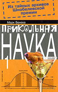 Прикольная наука. Из тайных архивов Шнобелевской премии. Книга 1. Марк Бенеке
