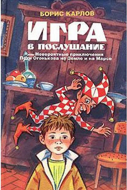 Игра в послушание, или Невероятные приключения Пети Огонькова на Земле и на Марсе. Борис Карлов