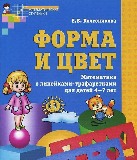 Форма и цвет. Рабочая тетрадь для детей 4-7 лет. Елена Колесникова