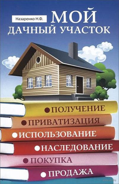 Мой дачный участок. Получение, приватизация, использование, наследование, покупка, продажа. Николай Назаренко