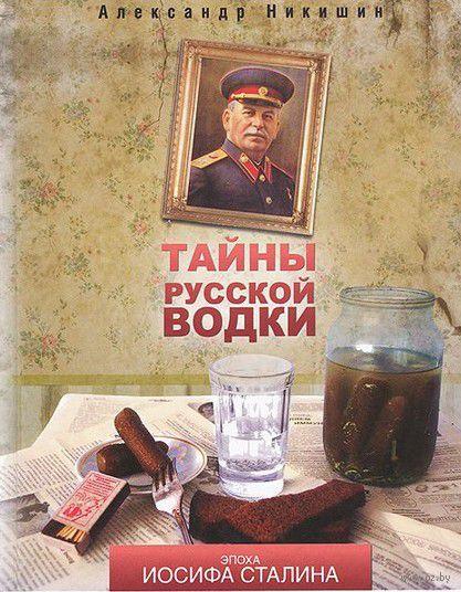 Тайны русской водки. Эпоха Иосифа Сталина. Александр Никишин