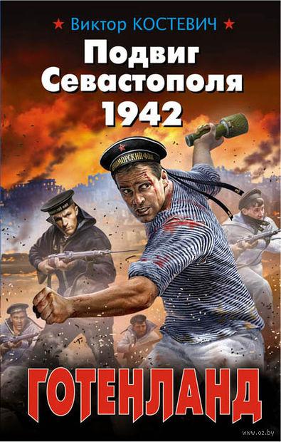 Подвиг Севастополя 1942. Готенланд. Виктор Костевич