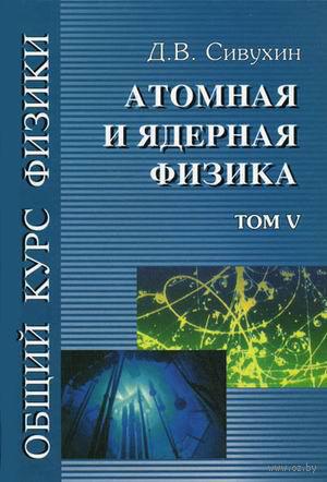 Общий курс физики. Том 5. Атомная и ядерная физика (в 5 томах) — фото, картинка