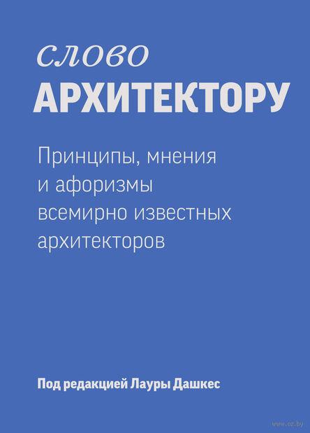 Слово архитектору. Принципы, мнения и афоризмы всемирно известных архитекторов. Лаура Дашкес