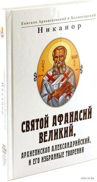 Святой Афанасий Великий, архиепископ Александрийский и его избранные творения — фото, картинка