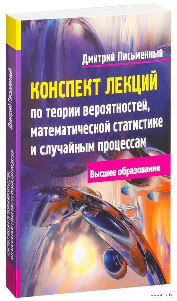 Конспект лекций по теории вероятностей, математической статистике и случайным процессам. Дмитрий Письменный, А. Лаврентьев