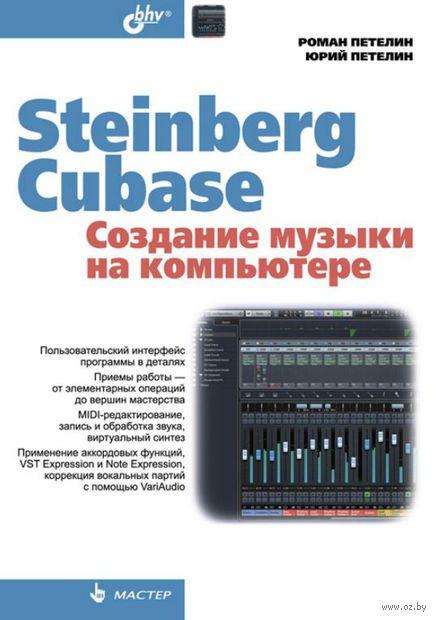 Steinberg Cubase. Создание музыки на компьютере. Юрий Петелин, Роман Петелин