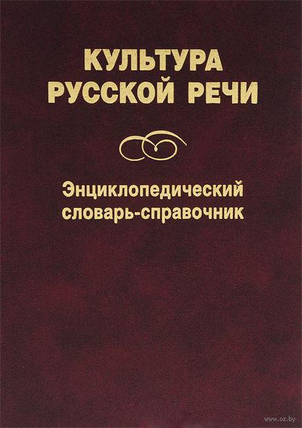 Культура русской речи. Энциклопедический словарь-справочник