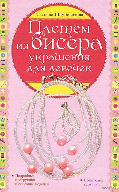 Плетем из бисера. Украшения для девочек. Татьяна Шнуровозова
