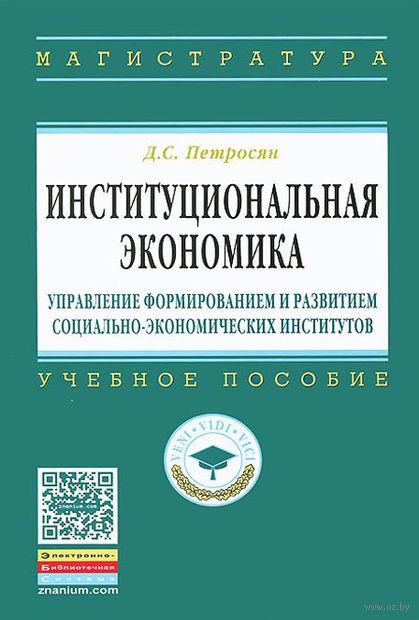 Институциональная экономика. Управление формированием и развитием социально-экономических институтов. Давид Петросян