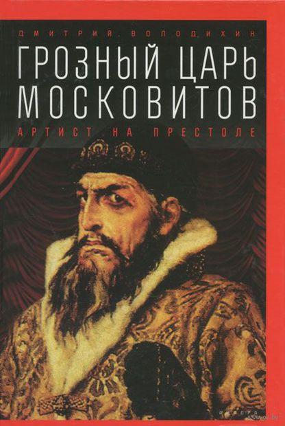 Грозный царь Московитов. Артист на престоле. Дмитрий Володихин