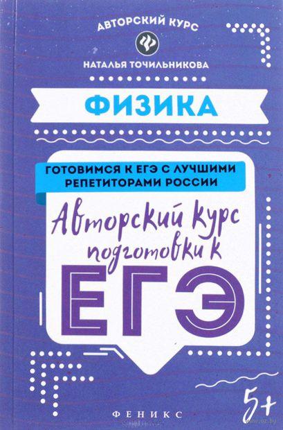 Физика. Авторский курс подготовки к ЕГЭ. Наталья Точильникова