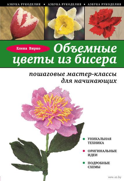 Объемные цветы из бисера. Пошаговые мастер-классы для начинающих. Е. Вирко