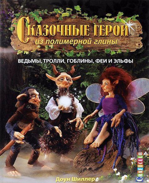 Сказочные герои из полимерной глины. Ведьмы, тролли, гоблины, феи и эльфы. Доун Шиллер