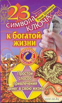 23 символа-ключа к богатой жизни. Простой способ привлечения денег в свою жизнь. Рене Шлиман