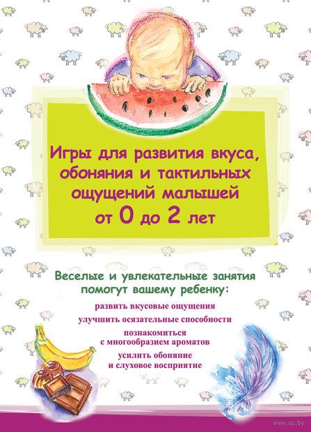 Игры для развития вкуса, обоняния и тактильных ощущений малышей от 0 до 2 лет. С. Куликова, Е. Демченко