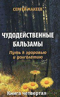 Чудодейственные бальзамы. Путь к здоровью и долголетию. Книга 4. Сергей Макеев