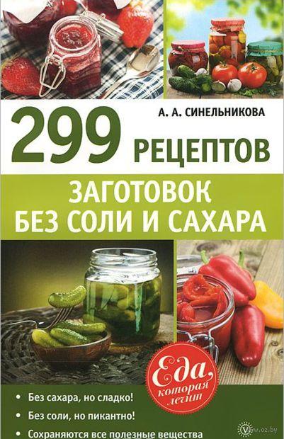299 рецептов заготовок без соли и сахара. А. Синельникова