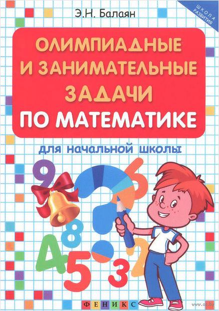 Олимпиадные и занимательные задачи по математике для начальной школы. Эдуард Балаян