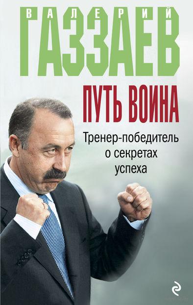Путь воина. Тренер-победитель о секретах успеха. Валерий Газзаев
