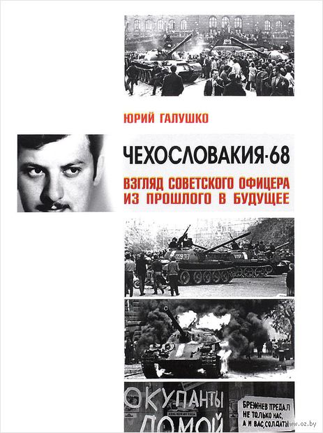 Чехословакия-68. Взгляд советского офицера из прошлого в будущее. Юрий Галушко