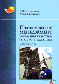 Производственный менеджмент. Управление качеством (в строительстве). Т. Шемякина, М. Селивохин