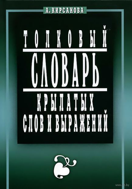 Толковый словарь крылатых слов и выражений. А. Кирсанова