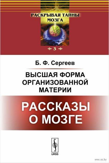 Высшая форма организованной материи. Рассказы о мозге. Борис Сергеев
