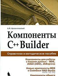 Компоненты C++Builder. Справочное и методическое пособие. Алексей Архангельский